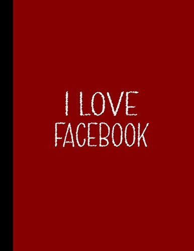 I LOVE FACEBOOK NOTEBOOK: Beautiful Gifts for Facebook Lovers and Social Media Users - Blank Lined Facebook Journal for (For Birthdays, Valentine, School and College)