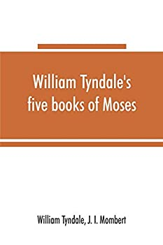 William Tyndale s five books of Moses called the Pentateuch  being a verbatim reprint of the edition of M.CCCCC.XXX   compared with Tyndale s Genesis .. Bible with various collations and pr