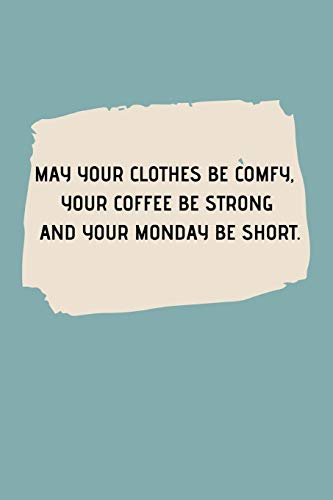 MAY YOUR CLOTHES BE COMFY, YOUR COFFEE BE STRONG AND YOUR MONDAY BE SHORT.: Journal notebook Diary for inspiration Blank Lined Travel Journal to Write In Ideas and to do list planner