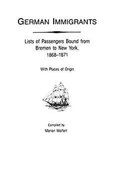 German Immigrants Vol 4  Lists of Passengers Bound from Bremen to New York 1868-1871 with Places of Origin