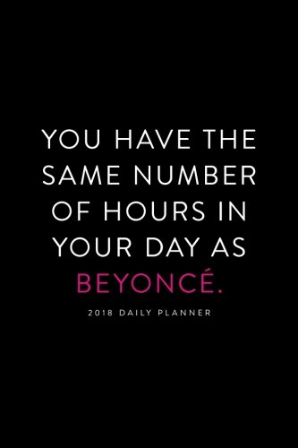 "2018 Daily Planner; You Have the Same Number of Hours in Your Day as Beyonce: 6""x9"" 12 Month Planner (2018 Daily, Weekly and Monthly Planner, Agenda, Organizer and Calendar)"