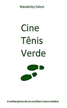 Cine Tênis Verde: A melhor forma de ver um filme é com o cérebro. (2010-2017 Livro 1) por [Wanderley Caloni]
