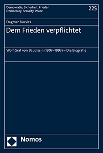 Dem Frieden verpflichtet: Wolf Graf von Baudissin (1907–1993) – Die Biografie (Demokratie, Sicherheit, Frieden)