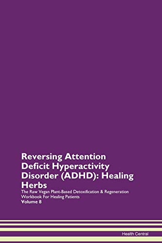 Reversing Attention Deficit Hyperactivity Disorder (ADHD): Healing Herbs The Raw Vegan Plant-Based Detoxification & Regeneration Workbook for Healing Patients. Volume 8