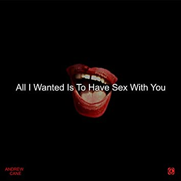 All I Wanted Is to Have Sex with You