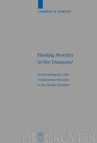 Finding Morality in the Diaspora?: Moral Ambiguity and Transformed Morality in the Books of Esther (Beihefte zur Zeitschrift für die alttestamentliche Wissenschaft Book 328) (English Edition)