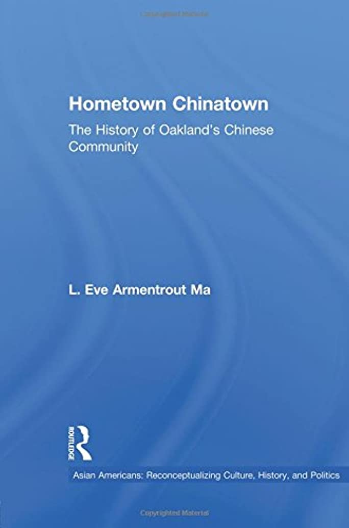 Hometown Chinatown: THE HISTORY OF OAKLAND'S CHINESE COMMUNITY (Asian Americans: Reconceptualizing Culture, History, and Politics)