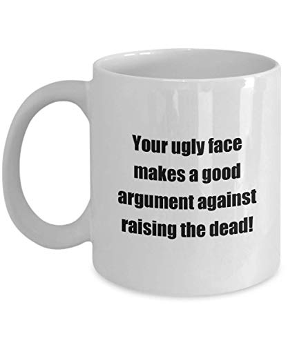Funny Insult Coffee Mug -Your ugly face makes a good argument against.- Great funny present for friends or relatives White 11oz