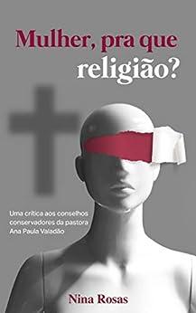 Mulher, pra que religião?: Uma crítica aos conselhos conservadores da pastora Ana Paula Valadão por [Nina Rosas]