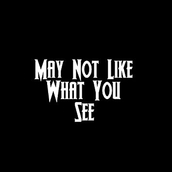 May Not Like What You See