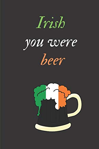 Irish you were beer: St Patricks Day A5 Notebook (6 x 9 in) to write in with 120 pages White Paper Journal / Planner / Notepad