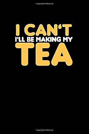 I cant. Ill Be Making My Tea.: Tea Notebook for everyone who loves to drink a cup of tea