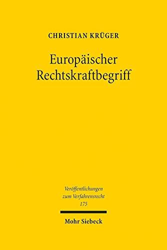 Europäischer Rechtskraftbegriff: Überlegungen zu Existenz, Reichweite und Erforderlichkeit (Veröffentlichungen zum Verfahrensrecht)