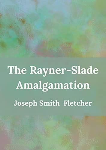 The Rayner Slade Amalgamation:: Joseph Smith Fletcher (Fiction, Short stories, Classic) [Annotated] (English Edition)