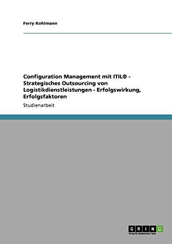 Configuration Management mit ITIL® - Strategisches Outsourcing von Logistikdienstleistungen - Erfolgswirkung, Erfolgsfaktoren