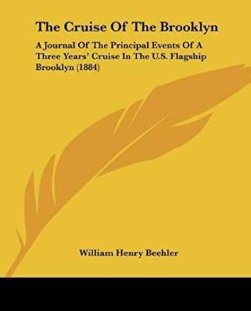 [(The Cruise of the Brooklyn : A Journal of the Principal Events of a Three Years Cruise in the U.S. Flagship Brooklyn (1884))] [By (author) William Henry Beehler] published on (December, 2009)
