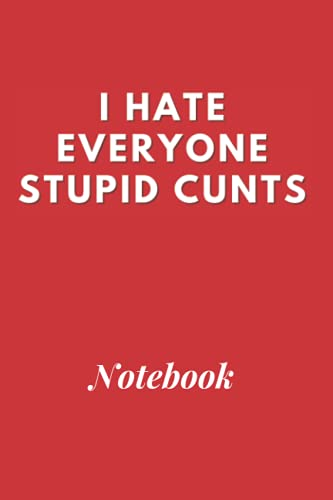 I Hate Everyone Stupid Cunts Funny Notebook: Funny gift for lockdown ,friend, family, coworker, women, men, shielding, Personalized Name gifts, Lined ... 120 Pages, 6x9, Soft Cover, Matte Finish