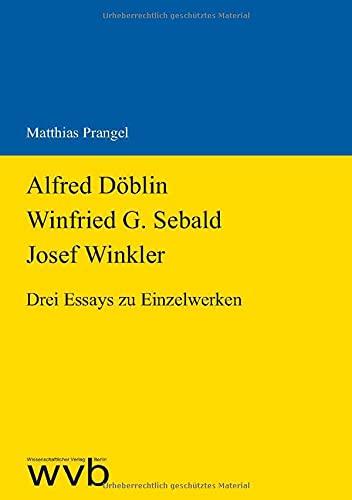 Alfred Döblin - Winfried G. Sebald - Josef Winkler: Drei Essays zu Einzelwerken