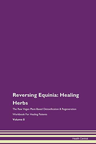 Reversing Equinia: Healing Herbs The Raw Vegan Plant-Based Detoxification & Regeneration Workbook for Healing Patients. Volume 8