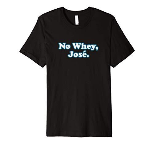 No Whey Jose Funny Workout Shirt Men Women Protein Shaker Premium T-Shirt