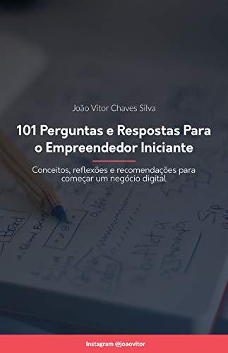 101 Perguntas e Respostas para o Empreendedor Iniciante: Conceitos, reflexões e recomendações para começar um negócio digital