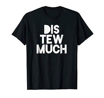 Dis Tew Much! Funny Urban Sayings T-Shirt