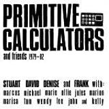 Primitive Calculators & Friends 1979-82 by PRIMITIVE CALCULATORS (2007-01-30)