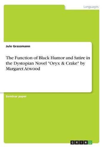 The Function of Black Humor and Satire in the Dystopian Novel Oryx & Crake by Margaret Atwood