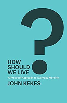 How Should We Live?: A Practical Approach to Everyday Morality by [John Kekes]