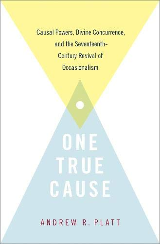 One True Cause: Causal Powers, Divine Concurrence,  and the Seventeenth-Century Revival of Occasionalism