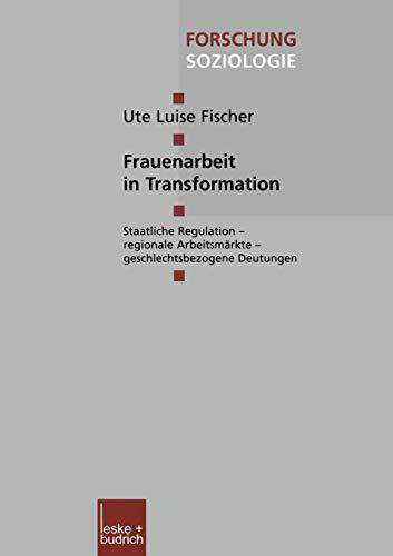 Frauenarbeit in Transformation: Staatliche Regulation ― regionale Arbeitsmärkte ― geschlechtsbezogene Deutungen (Forschung Soziologie (142), Band 142)
