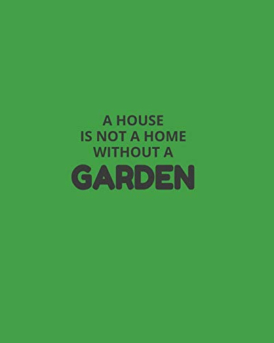 A House Is Not A Home Without A Garden: Garden Planner Journal & Log Book: Vegetable & Flower Gardening Journal, Planner and Log Book Perfect Gift for Gardening Lovers