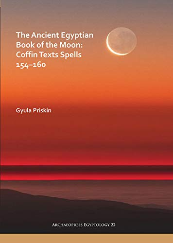 The Ancient Egyptian Book of the Moon: Coffin Texts Spells 154-160 (Archaeopress Egyptology)