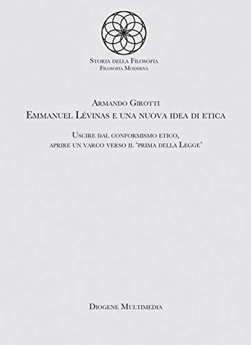 Emmanuel Levinas e una nuova idea di etica. Uscire dal conformismo etico, aprire un varco verso il «Prima della legge»