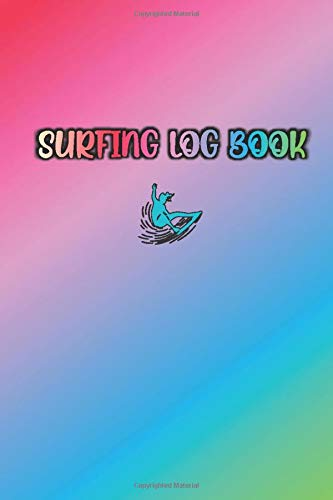 SURFING LOG BOOK: Colorful / Rainbow Color of Inspiration Cover- Record Track Beach Sessions, Location, Weather, Waves, Tide, Board, Equipment, Notes and More