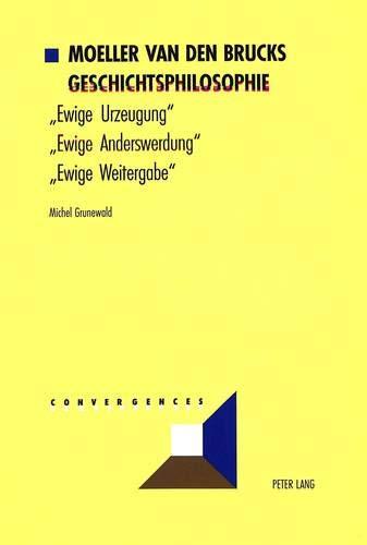 Moeller van den Brucks Geschichtsphilosophie: Bd. 1: «Ewige Urzeugung» – «Ewige Anderswerdung» – «Ewige Weitergabe»- Bd. 2: Rasse und Nation – ... Des Abendlandes (Convergences, Band 17)