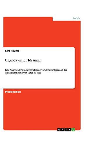 Uganda unter Idi Amin: Eine Analyse der Machtverhältnisse vor dem Hintergrund der Austauschtheorie von Peter M. Blau