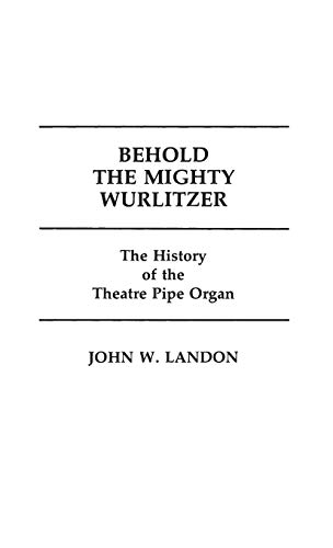 Behold the Mighty Wurlitzer: The History of the Theatre Pipe Organ (Contributions to the Study of Popular Culture, Band 6)