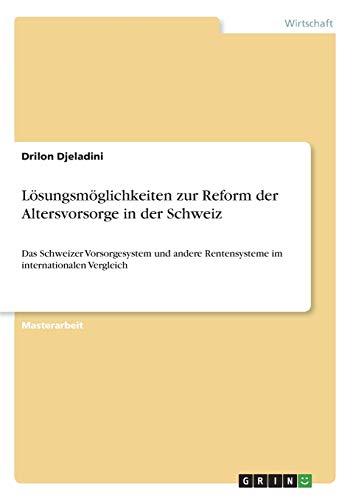 Lösungsmöglichkeiten zur Reform der Altersvorsorge in der Schweiz: Das Schweizer Vorsorgesystem und andere Rentensysteme im internationalen Vergleich