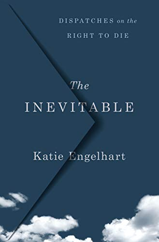 Compare Textbook Prices for The Inevitable: Dispatches on the Right to Die  ISBN 9781250201461 by Engelhart, Katie