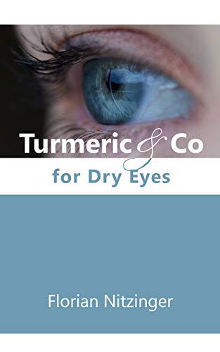 Turmeric & Co for Dry Eyes: A possible option to eye drops, eye sprays and eye ointments. (English Edition)
