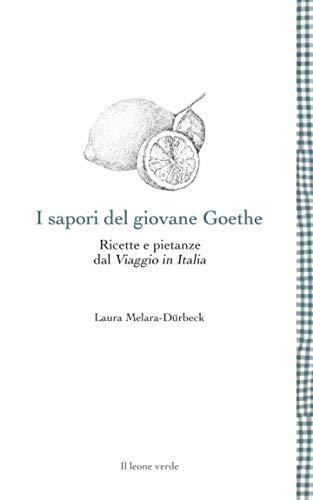 I sapori del giovane Goethe: Ricette e pietanze dal Viaggio in Italia