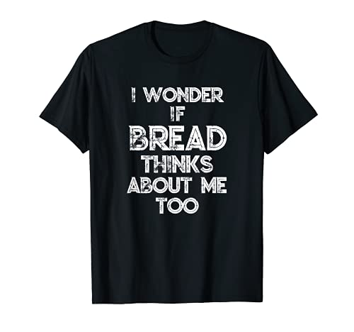 I Wonder If Bread Thinks About Me Too Bread Baking Bakery T-Shirt
