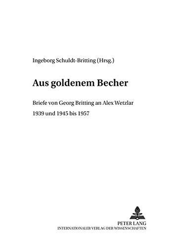 «Aus goldenem Becher»: Briefe von Georg Britting an Alex Wetzlar- 1939 und 1945 bis 1957 (Regensburger Beiträge zur deutschen Sprach- und Literaturwissenschaft: Reihe A: Quellen, Band 13)