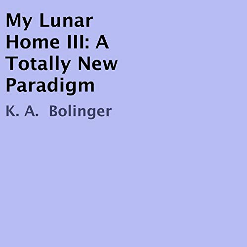My Lunar Home III: A Totally New Paradigm                   By:                                                                                                                                 K. A. Bolinger                               Narrated by:                                                                                                                                 W. Bolinger                      Length: 5 hrs and 31 mins     Not rated yet     Overall 0.0