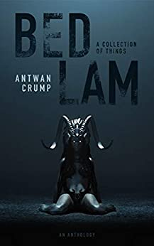 Bedlam: A Collection of Things by [Antwan Crump]
