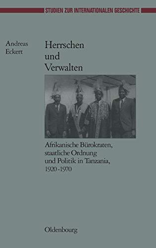 Herrschen und Verwalten: Afrikanische Bürokraten, staatliche Ordnung und Politik in Tanzania, 1920-1970 (Studien zur Internationalen Geschichte, 16, Band 16)