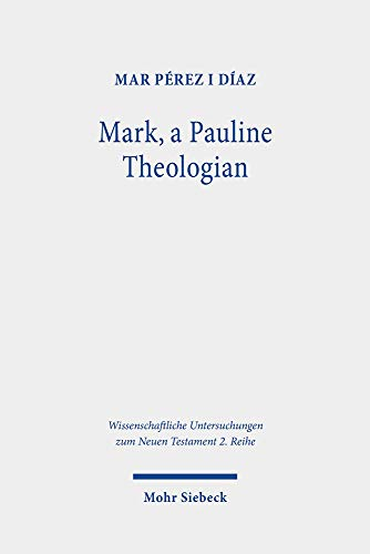 Mark, a Pauline Theologian: A Re-Reading of the Traditions of Jesus in the Light of Paul's Theology (Wissenschaftliche Untersuchungen Zum Neuen Testament 2.Reihe)