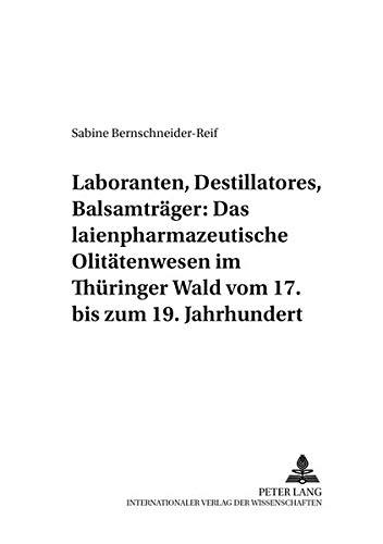 Laboranten, Destillatores, Balsamträger: Das laienpharmazeutische Olitätenwesen im Thüringer Wald vom 17. bis zum 19. Jahrhundert (Pharmaziehistorische Forschungen, Band 3)