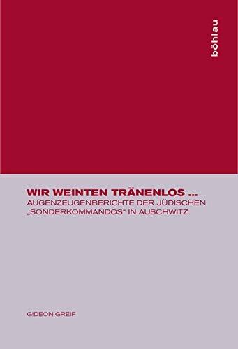 """Wir weinten tränenlos ...: Augenzeugenberichte der jüdischen """"Sonderkommandos"""" in Auschwitz"""